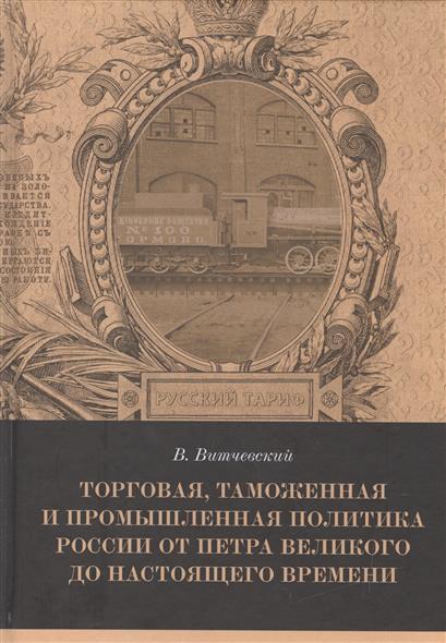 Торговля, таможенная и промышленная политика России от Петра Великого до настоящего времени