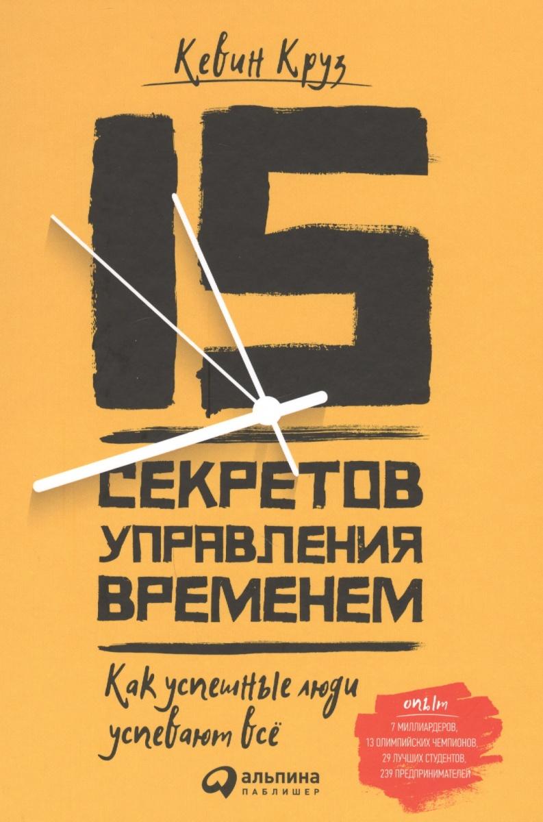 Круз К. 15 секретов управления временем. Как успешные люди успевают все