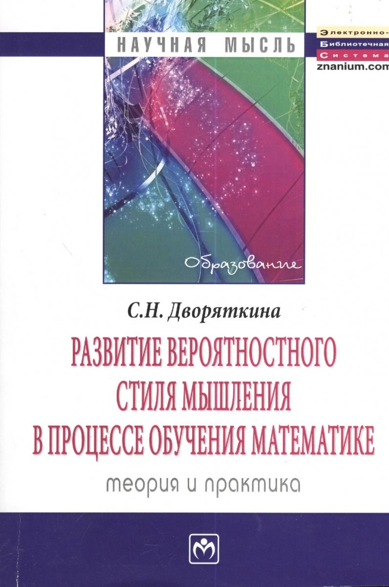 Дворяткина С. Развитие вероятностного стиля мышления в процессе обучения математике. Теория и практика. Монография