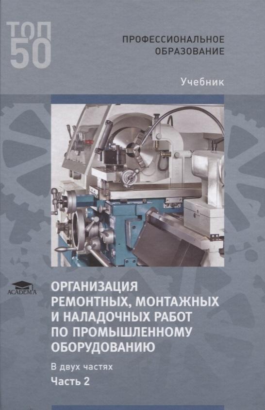 Организация ремонтных, монтажных и наладочных работ по промышленному оборудованию. В 2 ч. Ч. 2. Учебник