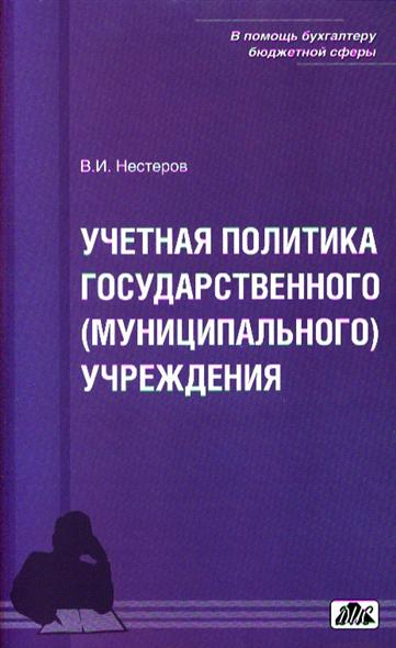 Нестеров В. Учетная политика государственного (муниципального) учреждения. Учебно-методическое руководство