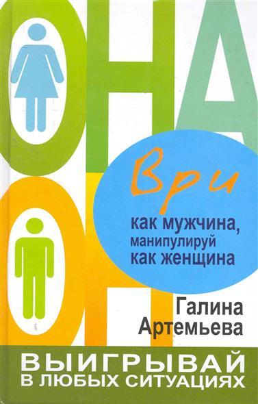 Артемьева Г. Ври как мужчина манипулируй как женщина артемьева г забудь о комплексах как мужчина будь счастлива как женщина