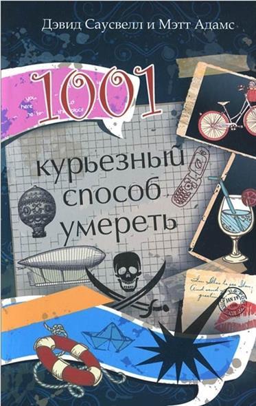 Саусвелл Д., Адамс М. 1001 курьезный способ умереть дэфид саусвелл мэтт адамс 1001 курьезный способ умереть