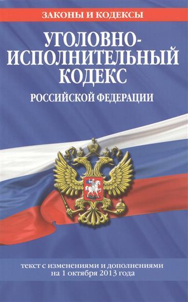 Уголовно-исполнительный кодекс Российской Федерации. Текст с изменениями и дополнениями на 1 октября 2013 года