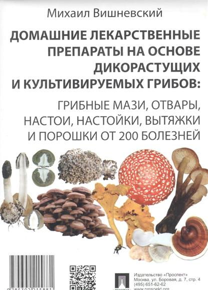 Домашние лекарственные препараты на основе дикорастущих и культивируемых грибов: Грибные мази, отвары, настои, настойки, вытяжки и порошки от 200 болезней