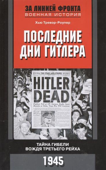 Тревор-Роупер Х. Последние дни Гитлера. Тайна гибели вождя Третьего Рейха. 1945
