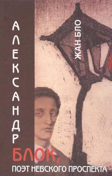 Бло Ж. Александр Блок, поэт Невского проспекта
