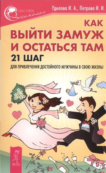 Удилова И., Петрова И. Как выйти замуж и остаться там. 21 шаг для привлечения достойного мужчины в свою жизнь!