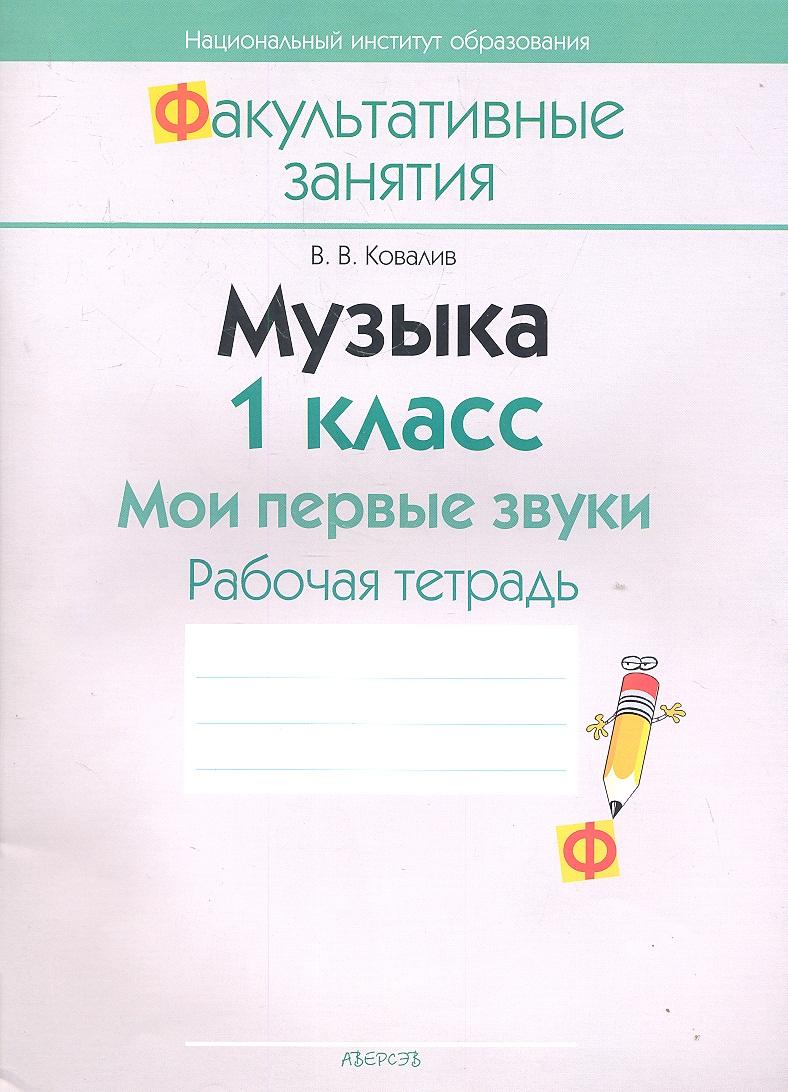 Ковалив В. Музыка. 1 класс. Мои первые звуки. Рабочая тетрадь. Пособие для учащихся общеобразовательных учреждений с белорусским и русским языками обучения.