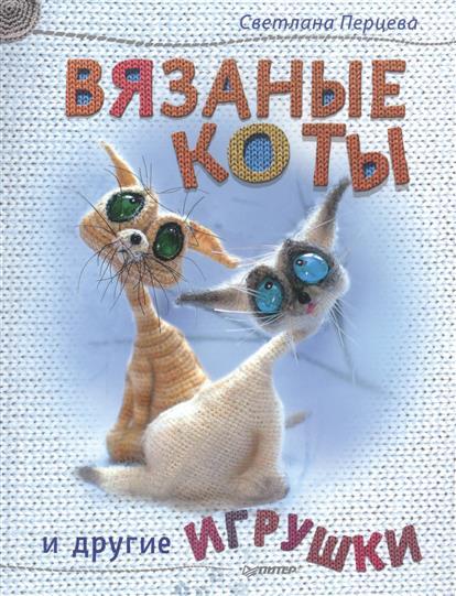 Перцева С. Вязаные коты и другие игрушки книги питер вязаные коты и другие игрушки