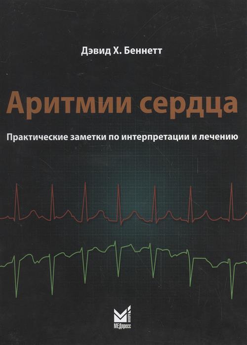 Беннетт Д. Аритмии сердца. Практические заметки по интерпретации и лечению
