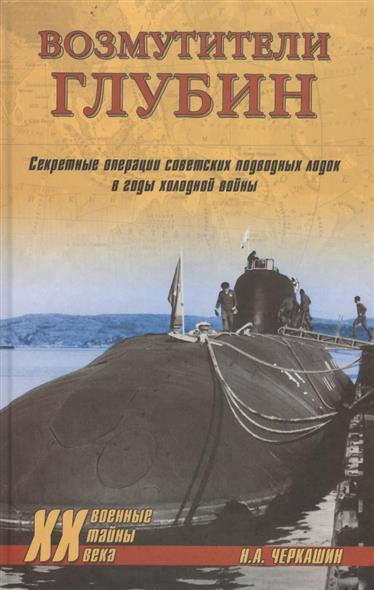 Черкашин Н. Возмутители глубин. Секретные операции советских подводных лодок в годы холодной войны черкашин н командоры полярных морей