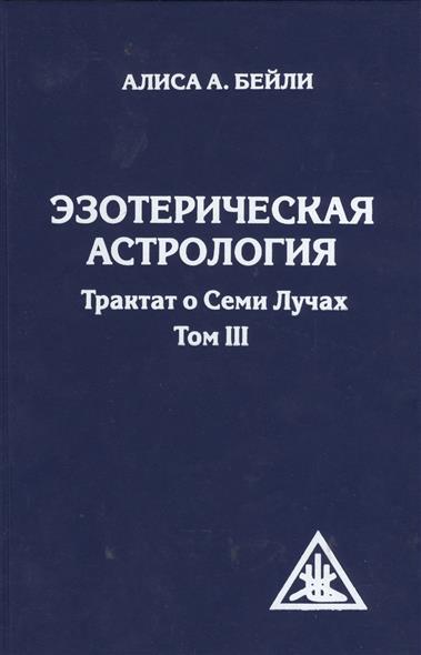 Эзотерическая астрология. Трактат о семи лучах. Том III. 3-е издание