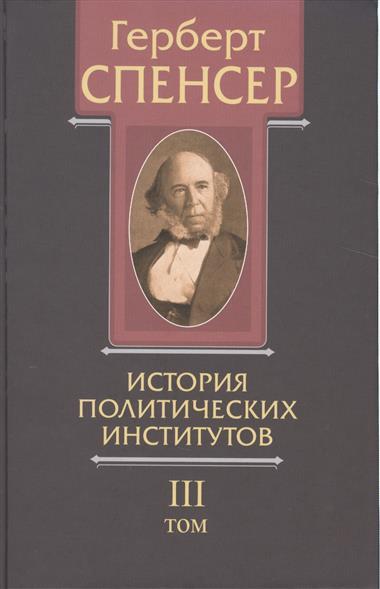 Политические сочинения. В 5 томах. Том III. История политических институтов