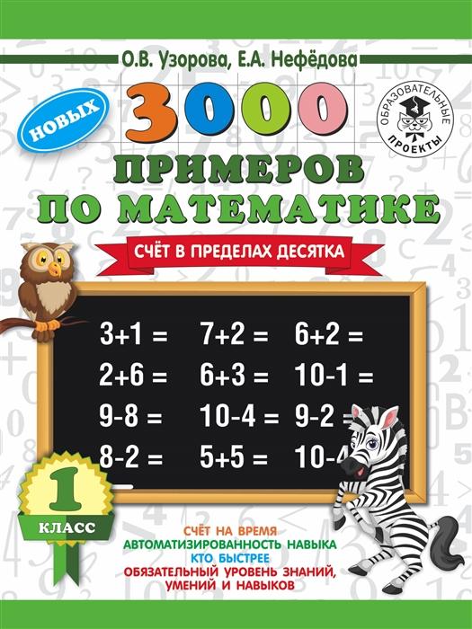 Узорова О., Нефедова Е. 3000 новых примеров по математике. 1 класс. Счет в пределах десятка узорова о нефедова е 3000 примеров по математике 1 класс устный счет счет в пределах 10