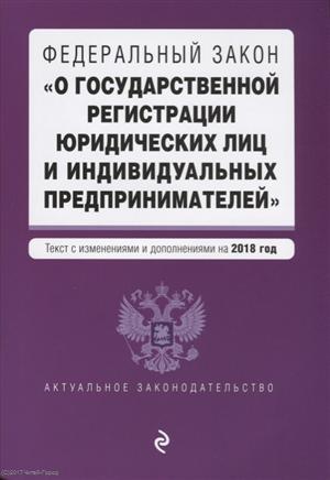 """Федеральный закон """"О государственной регистрации юридических лиц и индивидуальных предпринимателей"""" Текст с изменениями и дополнениями на 2018 год"""