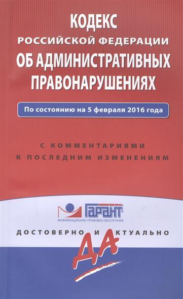 Кодекс Российской Федерации об административных правонарушениях. По состоянию на 5 февраля 2016 года