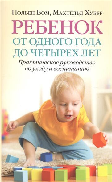 Бом П., Хубер М. Ребенок от одного года до четырех лет. Практическое руководство по уходу и воспитанию