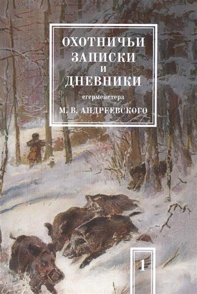 Охотничьи записки и дневники егермейстера М.В. Андреевского. Том 1