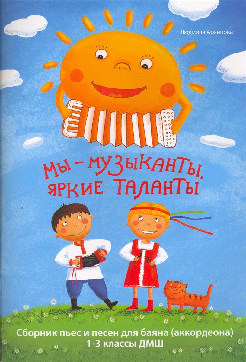 Архипова Л. Мы музыканты яркие таланты мы музыканты яркие таланты сборник пьес и песен для баяна 1 3 классы