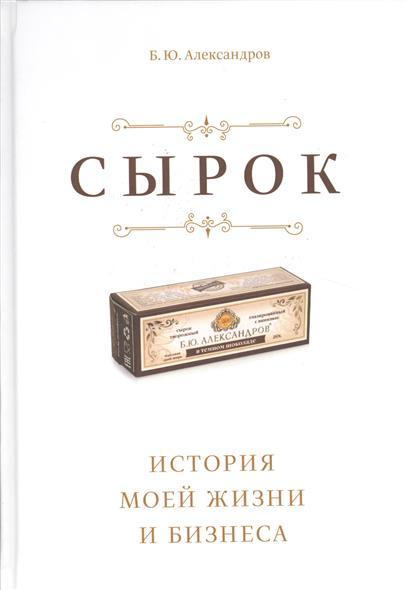 Александров Б. Сырок. История моей жизни и бизнеса сырок вкуснотеево творожный премиум