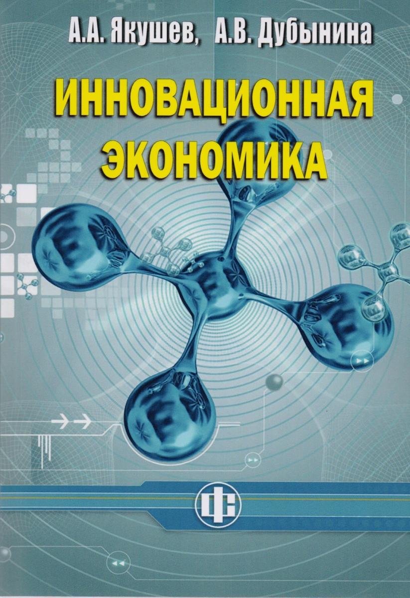Якушев А., Дубынина А. Инновационная экономика. Учебное пособие