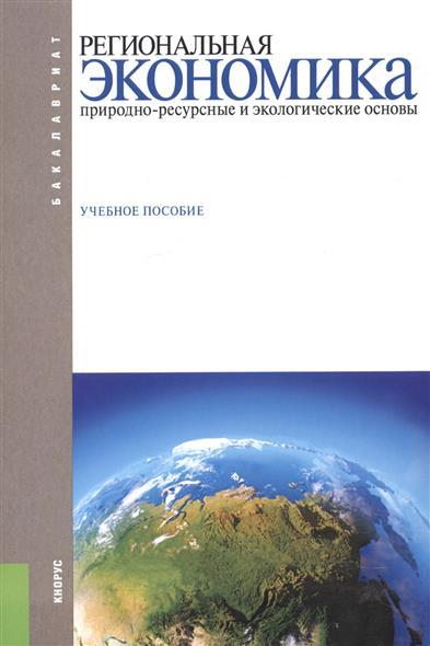 Региональная экономика. Природно-ресурсные и экологические основы. Учебное пособие