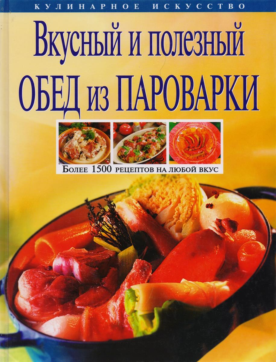 Михайлова И. Вкусный и полезный обед из пароварки Более 1500 рецептов на любой вкус