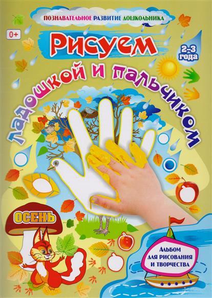 Рисуем ладошкой и пальчиком. Осень. Альбом для рисования и творчества детей 2-3 лет
