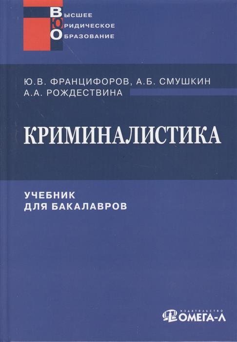 Францифоров Ю., Смушкин А., Рождествина А. Криминалистика. Учебник для бакалавров