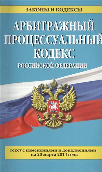 Арбитражный процессуальный кодекс Российской Федерации. Текст с изменениями и дополнениями на 20 марта 2014 года