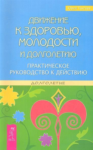 Тангаев Ю. Движение к здоровью, молодости и долголетию. Практическое руководство к действию ситников ю безлюдье