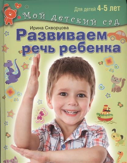 Скворцова И. Развиваем речь ребенка. Пособие для занятий с детьми 4-5 лет развиваем воображение для 4 5 лет