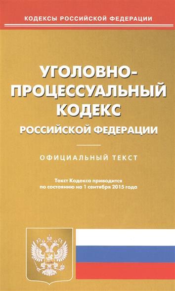 Уголовно-процессуальный кодекс Российской Федерации. Официальный текст. Текст кодекса приводится по состоянию на 1 сентября 2015 года