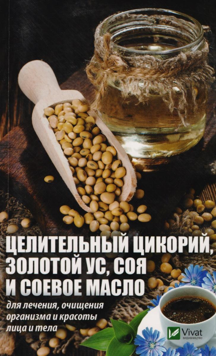 Романова М. Целительный цикорий, золотой ус, соя и соевое масло для лечения, очищения организма и красоты лица и тела