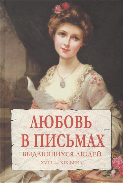 Любовь в письмах выдающихся людей XVIII-XIX века
