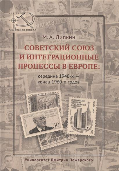 Липкин М. Советский Союз и интеграционные процессы в Европе: середина 1940-х - конец 1960-х годов