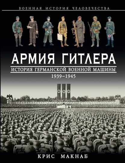 Армия Гитлера. История германской военной машины 1939 - 1945