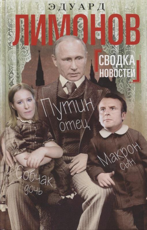Лимонов Э. Сводка новостей. Путин - отец, Макрон - сын, Собчак - дочь