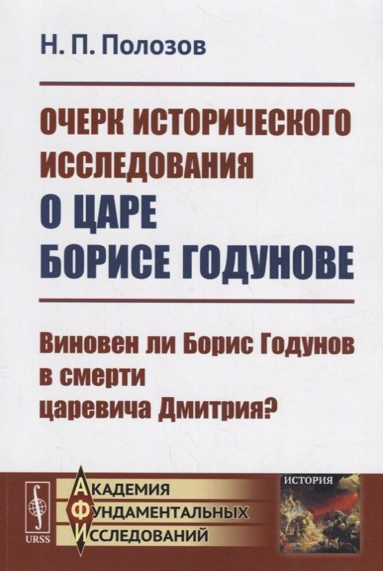 Очерк исторического исследования о царе Борисе Годунове. Виновен ли Борис Годунов в смерти царевича Дмитрия?