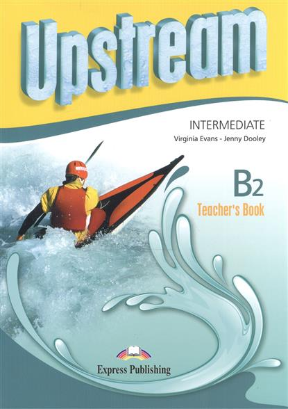 Evans V., Dooley J. Upstream Intermediate B2. Teacher's Book evans v access 4 teachers book intermediate international книга для учителя