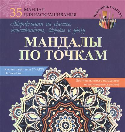 Смирнова А. Мандалы по точкам. 35 мандал для раскрашивания. Аффирмации на счастье, женственность, здоровье и удачу мандалы по точкам аффирмации на счастье женственность здоровье и удачу
