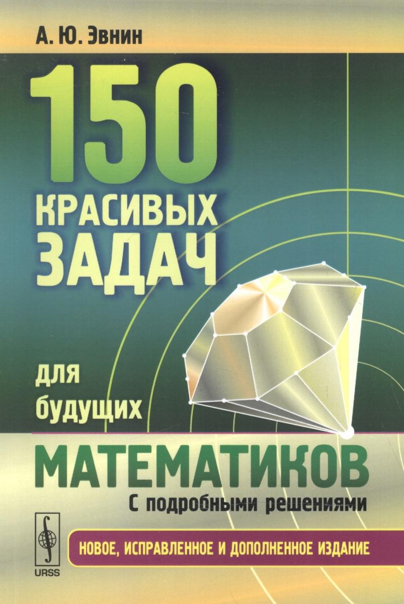 Эвнин А. 150 красивых задач для будущих математиков. С подробными решениями. Учебное пособие д и сирота физика твердого тела сборник задач с подробными решениями учебное пособие
