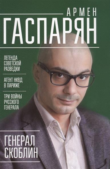 Гаспарян А. Генерал Скоблин. Легенда советской разведки ISBN: 9785446103492