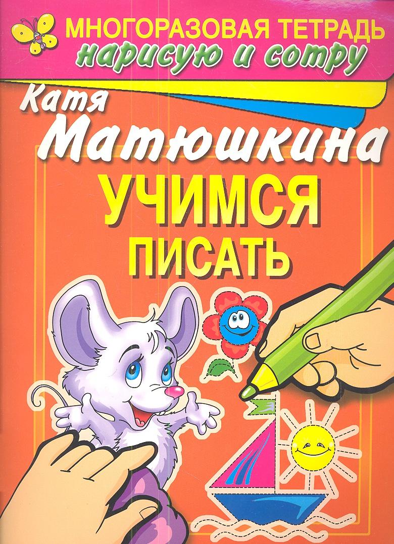 Матюшкина К. Учимся писать. Раннее развитие. Многоразовая тетрадь. Нарисую и сотру