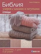 Библия узоров с косами и жгутами. Спицы. 13 проектов, 21 урок и 50 узоров