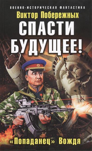 """Побережных В. Спасти будущее! """"Попаданец"""" Вождя"""