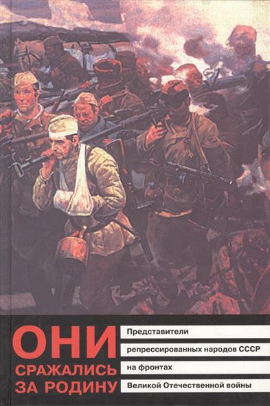 Они сражались за Родину. Представители репрессированных народов СССР на фронтах Великой Отечественной войны. Книга-хроника