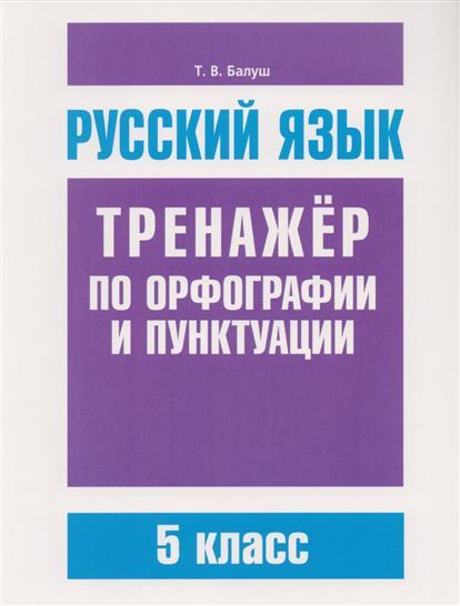 Балуш Т. Русский язык. Тренажер по орфографии и пунктуации. 5 класс ISBN: 9789851533028