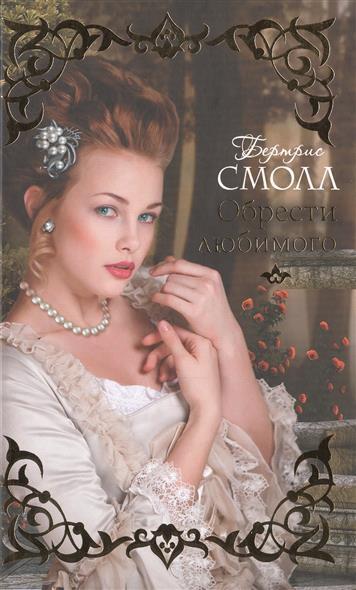 Смолл Б. Обрести любимого смолл б неотразимая герцогиня
